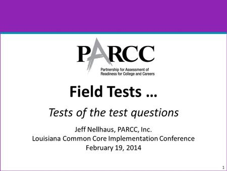 Field Tests … Tests of the test questions Jeff Nellhaus, PARCC, Inc. Louisiana Common Core Implementation Conference February 19, 2014 1.