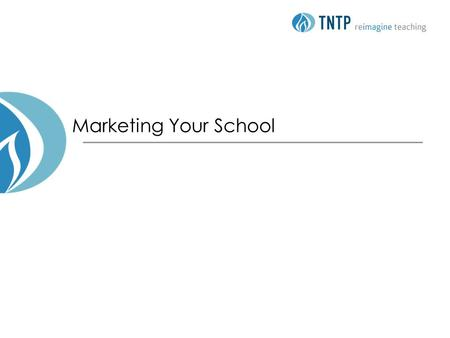 Marketing Your School. 2 © TNTP 2012 Agenda Objectives School marketing 101 Communicating about your school Developing marketing materials: Working session.