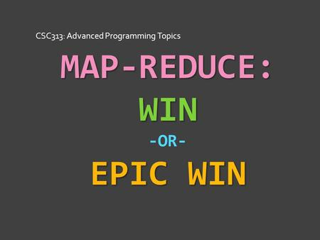 MAP-REDUCE: WIN EPIC WIN MAP-REDUCE: WIN -OR- EPIC WIN CSC313: Advanced Programming Topics.