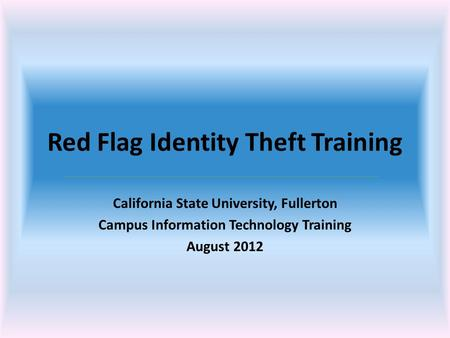 Red Flag Identity Theft Training California State University, Fullerton Campus Information Technology Training August 2012.