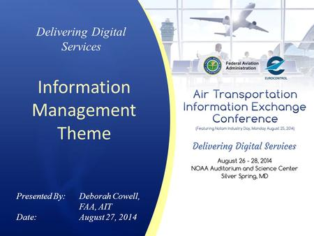Delivering Digital Services Information Management Theme Presented By: Deborah Cowell, FAA, AIT Date:August 27, 2014.
