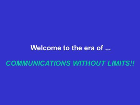 COMMUNICATIONS WITHOUT LIMITS!! Welcome to the era of...