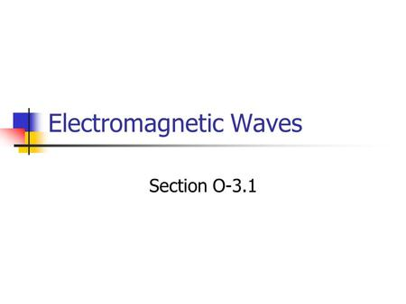 Electromagnetic Waves Section O-3.1. The Nature of Electromagnetic Waves What are Electromagnetic Waves Transfer energy from one place to another Don't.