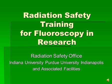 Radiation Safety Training for Fluoroscopy in Research Radiation Safety Office Indiana University Purdue University Indianapolis and Associated Facilities.
