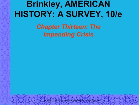 Copyright ©1999 by the McGraw-Hill Companies, Inc.1 Brinkley, AMERICAN HISTORY: A SURVEY, 10/e Chapter Thirteen: The Impending Crisis.
