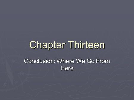 Chapter Thirteen Conclusion: Where We Go From Here.