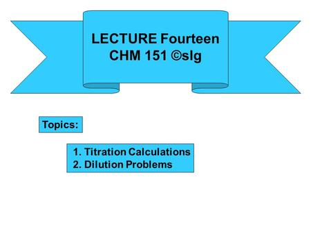 LECTURE Fourteen CHM 151 ©slg Topics: 1. Titration Calculations 2. Dilution Problems.