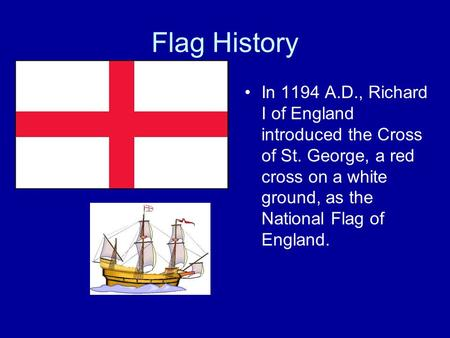 Flag History In 1194 A.D., Richard I of England introduced the Cross of St. George, a red cross on a white ground, as the National Flag of England.