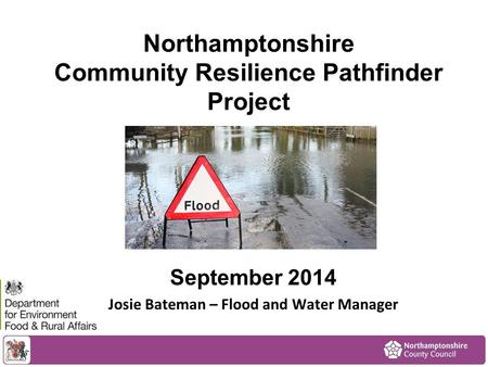 Northamptonshire Community Resilience Pathfinder Project September 2014 Josie Bateman – Flood and Water Manager.