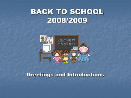BACK TO SCHOOL 2008/2009 BACK TO SCHOOL 2008/2009 Greetings and Introductions.