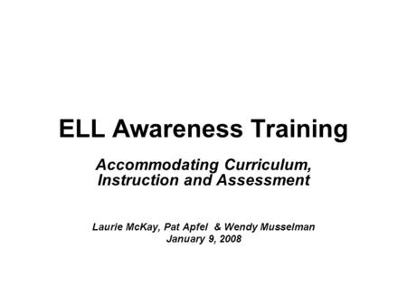 ELL Awareness Training Accommodating Curriculum, Instruction and Assessment Laurie McKay, Pat Apfel & Wendy Musselman January 9, 2008.