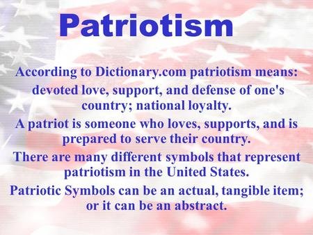 According to Dictionary.com patriotism means: devoted love, support, and defense of one's country; national loyalty. A patriot is someone who loves, supports,