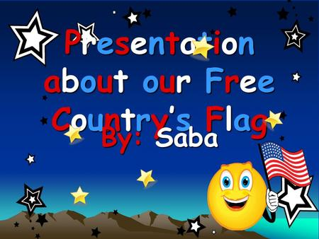 Presentation about our Free Country's Flag By: Saba.
