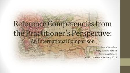 Reference Competencies from the Practitioner's Perspective: An International Comparison Laura Saunders Mary Wilkins Jordan Simmons College ALISE conference.