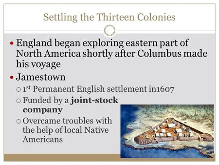 Settling the Thirteen Colonies England began exploring eastern part of North America shortly after Columbus made his voyage Jamestown  1 st Permanent.