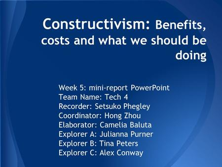 Constructivism: Benefits, costs and what we should be doing Week 5: mini-report PowerPoint Team Name: Tech 4 Recorder: Setsuko Phegley Coordinator: Hong.