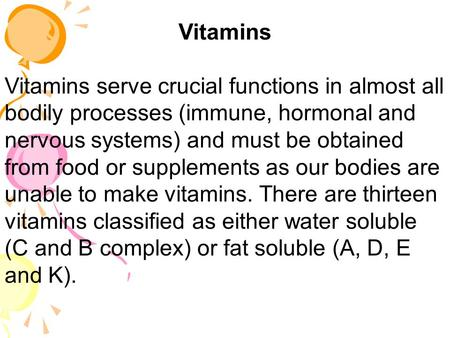 Vitamins Vitamins serve crucial functions in almost all bodily processes (immune, hormonal and nervous systems) and must be obtained from food or supplements.