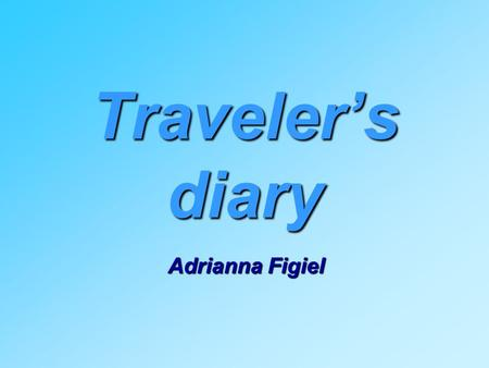 Traveler's diary Adrianna Figiel. Friday, 13th May 2011 We arrived to England. My partner's name is Harriet. She's thirteen years old. She lives with.