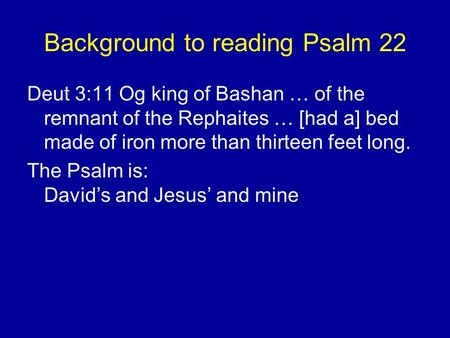 Background to reading Psalm 22 Deut 3:11 Og king of Bashan … of the remnant of the Rephaites … [had a] bed made of iron more than thirteen feet long. The.