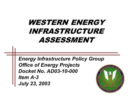 WESTERN ENERGY INFRASTRUCTURE ASSESSMENT Energy Infrastructure Policy Group Office of Energy Projects Docket No. AD03-10-000 Item A-3 July 23, 2003.