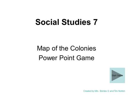 Social Studies 7 Map of the Colonies Power Point Game Created by Mrs. Bordas and Tim Norton Start Game.