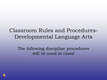 Classroom Rules and Procedures- Developmental Language Arts The following discipline procedures will be used in class!