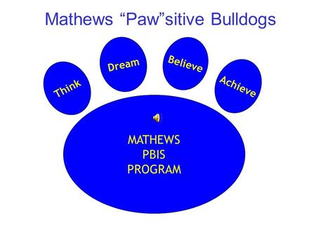 "Mathews ""Paw""sitive Bulldogs MATHEWS PBIS PROGRAM Think Dream Believe Achieve."
