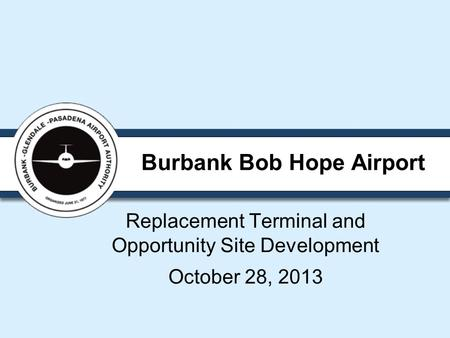 Burbank Bob Hope Airport Replacement Terminal and Opportunity Site Development October 28, 2013.