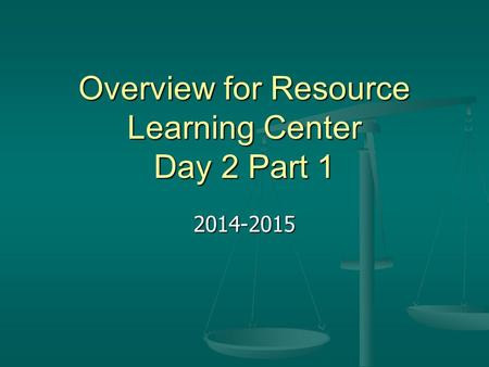 Overview for Resource Learning Center Day 2 Part 1 2014-2015.