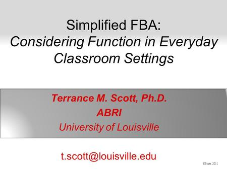 ©Scott, 2011 Simplified FBA: Considering Function in Everyday Classroom Settings Terrance M. Scott, Ph.D. ABRI University of Louisville