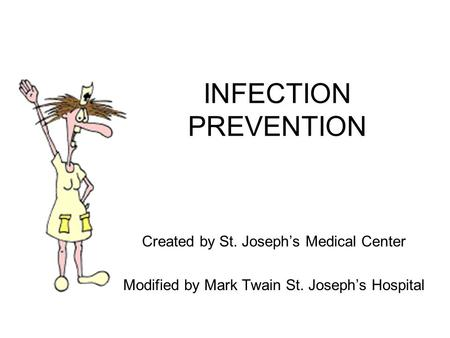 INFECTION PREVENTION Created by St. Joseph's Medical Center Modified by Mark Twain St. Joseph's Hospital.
