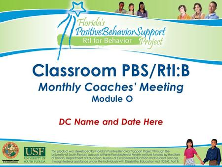 Classroom PBS/RtI:B Monthly Coaches' Meeting Module O DC Name and Date Here.