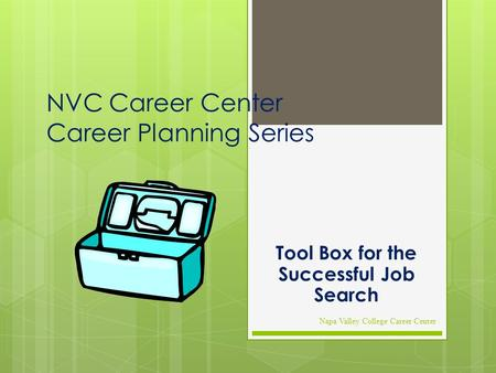 NVC Career Center Career Planning Series Tool Box for the Successful Job Search Napa Valley College Career Center.