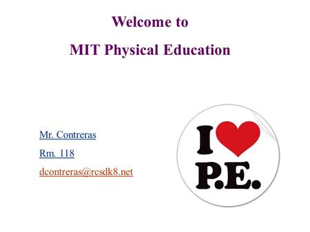 Welcome to MIT Physical Education Mr. Contreras Rm. 118