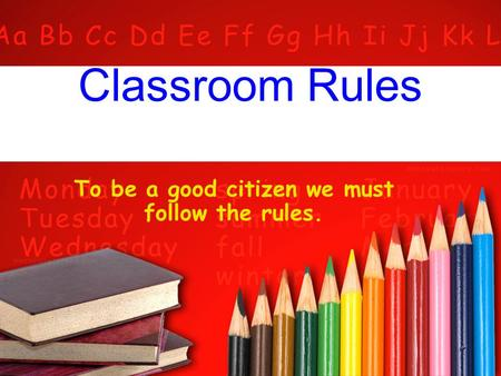 Classroom Rules To be a good citizen we must follow the rules.
