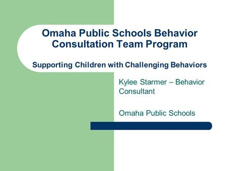 Omaha Public Schools Behavior Consultation Team Program Supporting Children with Challenging Behaviors Kylee Starmer – Behavior Consultant Omaha Public.