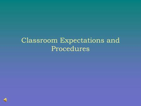 Classroom Expectations and Procedures My Expectations My Expectations of You 1. I will give you 100% and I expect 100% in return 2. I expect you to be.