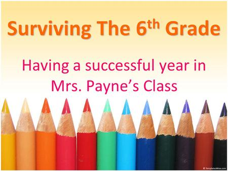 Surviving The 6 th Grade Having a successful year in Mrs. Payne's Class.
