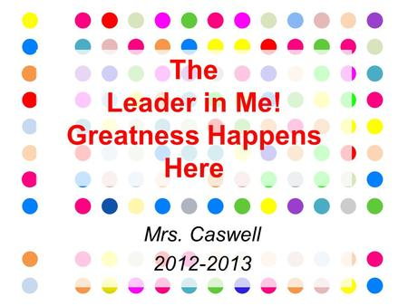 The Leader in Me! Greatness Happens Here Mrs. Caswell 2012-2013.