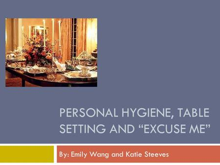 "PERSONAL HYGIENE, TABLE SETTING AND ""EXCUSE ME"" By: Emily Wang and Katie Steeves."