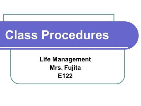 Class Procedures Life Management Mrs. Fujita E122.