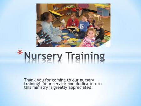 Thank you for coming to our nursery training! Your service and dedication to this ministry is greatly appreciated!