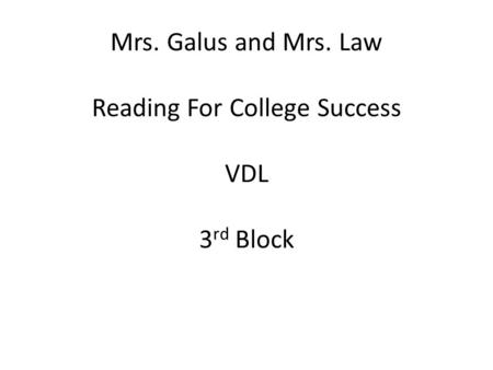 Mrs. Galus and Mrs. Law Reading For College Success VDL 3 rd Block.