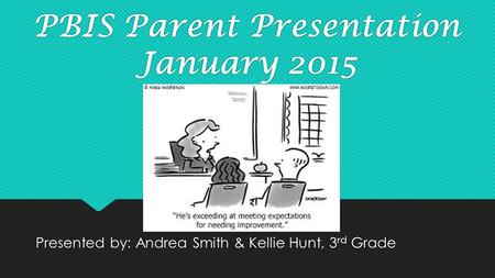 PBIS Parent Presentation January 2015 Presented by: Andrea Smith & Kellie Hunt, 3 rd Grade.
