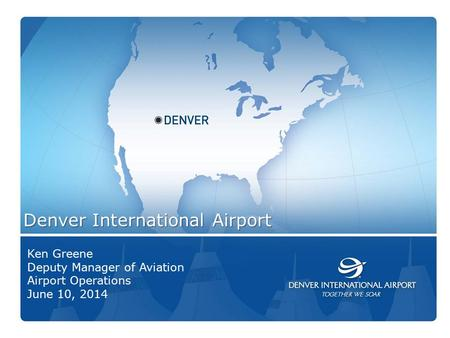 1 Denver International Airport Ken Greene Deputy Manager of Aviation Airport Operations June 10, 2014.