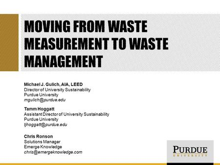 MOVING FROM WASTE MEASUREMENT TO WASTE MANAGEMENT Michael J. Gulich, AIA, LEED Director of University Sustainability Purdue University