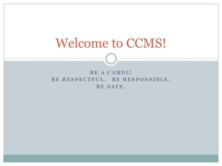BE A CAMEL! BE RESPECTFUL. BE RESPONSIBLE. BE SAFE. Welcome to CCMS!