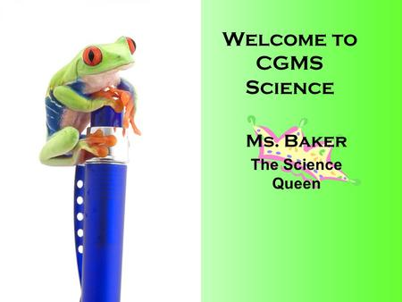 Welcome to CGMS Science Ms. Baker The Science Queen.