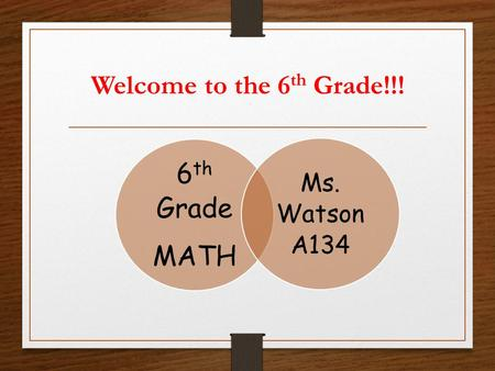 Welcome to the 6 th Grade!!! 6 th Grade MATH Ms. Watson A134.