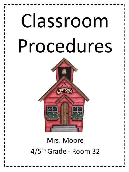 Classroom Procedures Mrs. Moore 4/5 th Grade - Room 32.